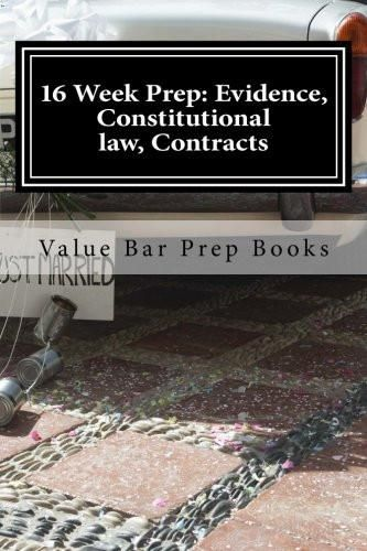 16 Week Prep: Evidence, Constitutional law, Contracts: Principles and Arguments in Evidence Constitutional law Contracts