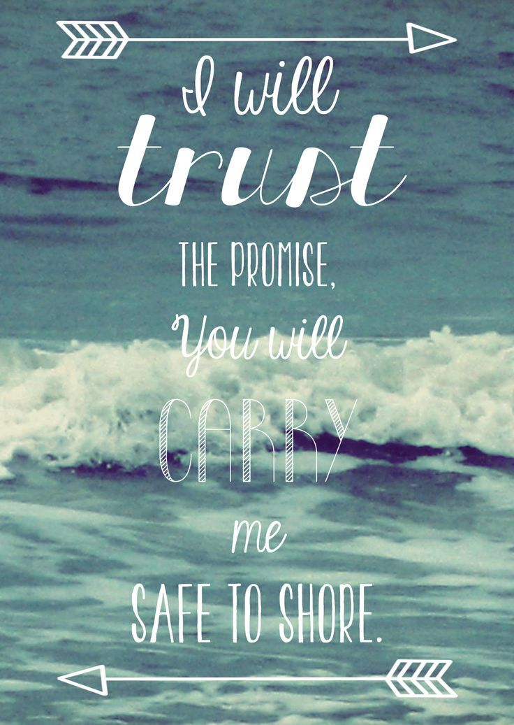 """""""I will trust the promise, You will carry me safe to shore."""" 