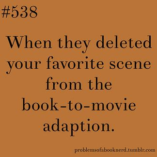 19 Problems Only Book Nerds Understand: When they deleted your favourite scene from the book-to-movie adaptation.