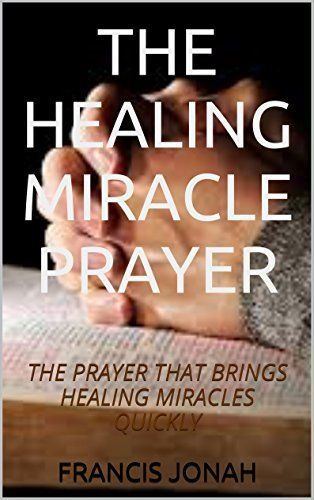 BOOKS:THE HEALING MIRACLE PRAYER:Spiritual:Religious:Inspirational:Prayer:Free:Bible:Verses:Top:100:NY:New:York:Times:On:Best:Sellers:List:In:Non:Fiction:2015:Free:Sale:Month:Releases:Miracle:for