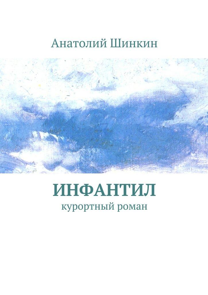 Инфантил - Анатолий Шинкин — Ridero