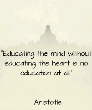 """Educating the mind without educating the heart …"" ~ Aristotle"