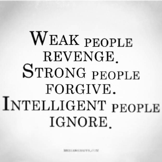 Weak People Revenge... Strong People Forgive... Intelligent People IGNORE. Apparently ignoring makes the weak people revenge even more. Wtf?