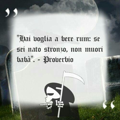 """""""Hai voglia a bere rum: se sei nato stronzo, non muori babà"""". - Proverbio"""