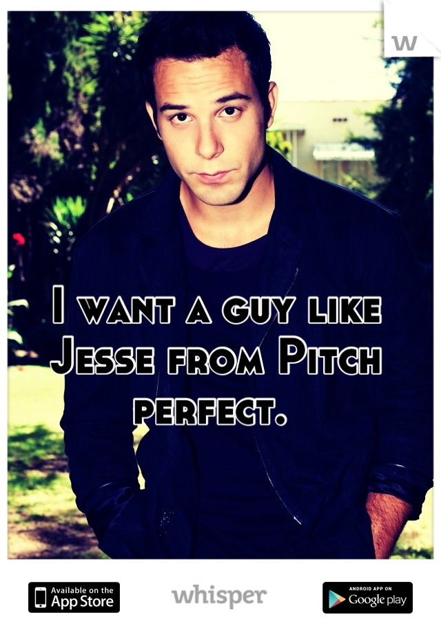 I want a guy like Jesse from Pitch Perfect. Totes! A Ca-Hottie!