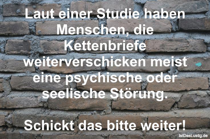 Laut einer Studie haben Menschen, die Kettenbriefe weiterverschicken meist eine psychische oder seelische Störung.  Schickt das bitte weiter! ... gefunden auf https://www.istdaslustig.de/spruch/670 #lustig #sprüche #fun #spass