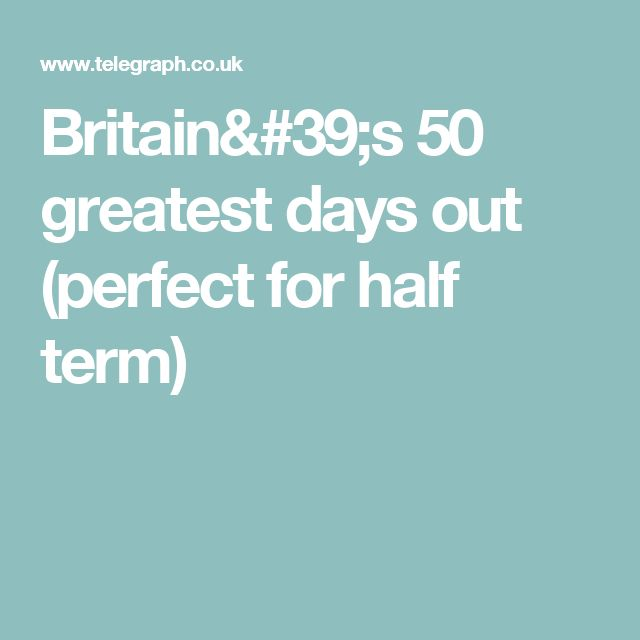 Britain's 50 greatest days out (perfect for half term)