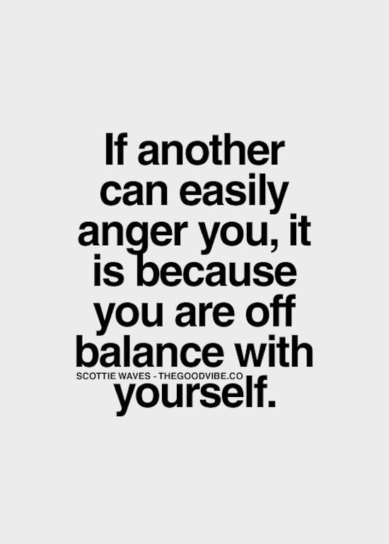 If another can easily anger you, it is because you are off balance with yourself.