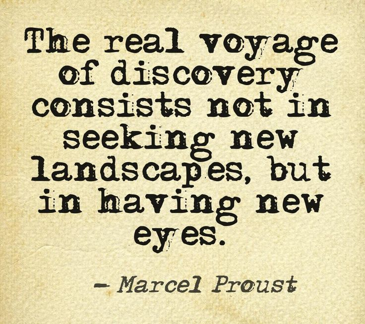 """The real voyage of discovery consists not in seeking new landscapes, but in having new eyes."" Marcel Proust"