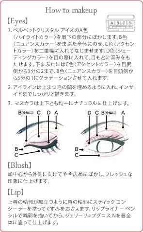 How to makeup 【Eyes】 1.ベルベットクリスタル アイズのA色〈ハイライトカラー〉を眉下の部分にぼかします。B色〈ニュアンスカラー〉をまぶた全体にのせ、C色〈アクセントカラー〉を二重幅に入れてなじませます。D色〈シェーディングカラー〉を目の際に入れて、目もとに深みをもたせます。下まぶたにはC色〈アクセントカラー〉を目尻側から3分の2まで、B色〈ニュアンスカラー〉を目頭側から3分の1にグラデーションさせて入れます。2.アイラインは上まつ毛の間を埋めるように入れ、インサイドまでしっかりと描きます。3. マスカラは上下とも均一にナチュラルに仕上げます。【Blush】頬中心から外側に向けてやや広めにぼかし、フレッシュな印象に仕上げます。【Lip】上唇の輪郭が際立つように唇の輪郭にスティック コンシーラーを塗ってくすみをおさえます。リップライナー ペンシルで輪郭を描いてから、ジェリーリップグロス Nを唇全体に塗って仕上げます。