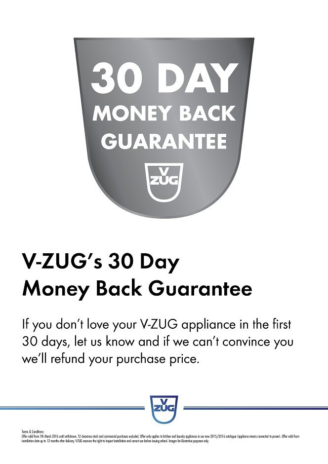 Purchase any V-ZUG Appliance and if you use it and don't love it in the first 30 days and we can't convince you V-ZUG will refund your purchase price* THIS V-ZUG OFFER COMMENCES 7th MARCH 2016 UNTIL WITHDRAWN* -  * conditions apply - please see our staff in store for details.