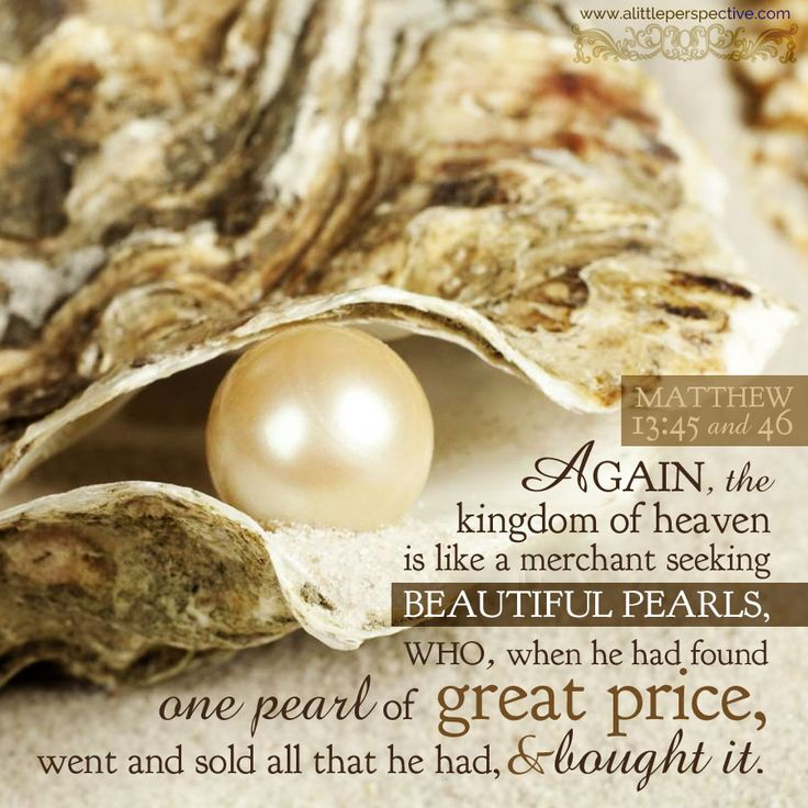 """Again, the kingdom of heaven is like a merchant seeking beautiful pearls, who, when he had found one pearl of great price, went and sold all that he had, and bought it."" Mat 13:45-46. 