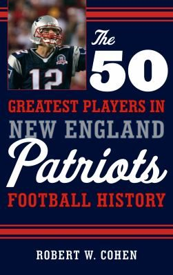 Cover image for The 50 Greatest Players in New England Patriots Football History