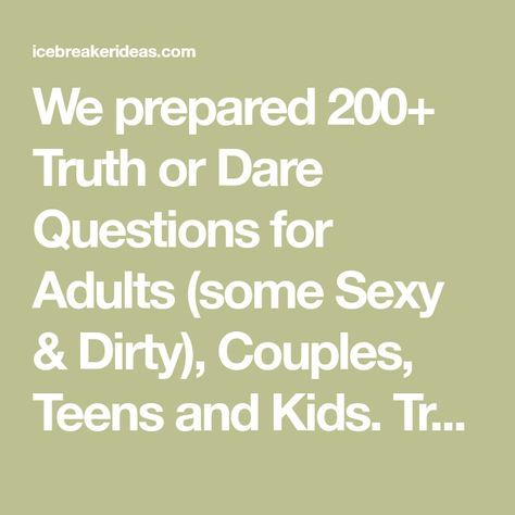 We prepared 200+ Truth or Dare Questions for Adults (some Sexy & Dirty), Couples, Teens and Kids. Truth or Dare is a great way to break the ice READ M…