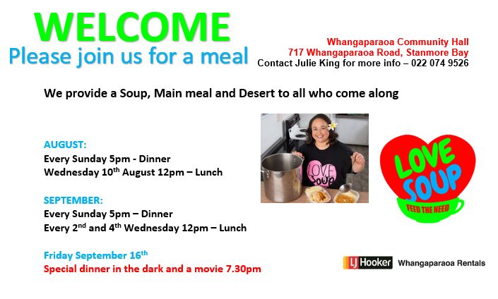 Whangaparaoa Community Hall 717 Whangaparaoa Road, Stanmore Bay Contact Julie King for more info – 022 074 9526  We provide a Soup, Main meal and Desert to all who come along   AUGUST: Every Sunday 5pm - Dinner Wednesday 10th August 12pm – Lunch  SEPTEMBER: Every Sunday 5pm – Dinner Every 2nd and 4th Wednesday 12pm – Lunch  Friday September 16th Special dinner in the dark and a movie 7.30pm