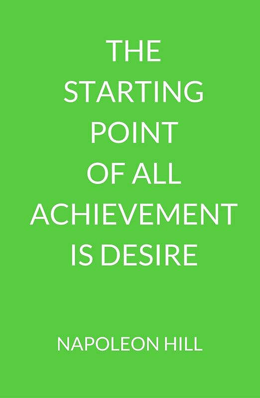 NAPOLEON HILL: THE  STARTING POINT  OF ALL ACHIEVEMENT IS DESIRE