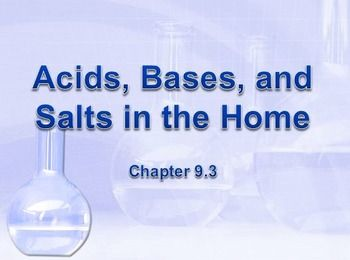 Physical Science: 9.3 Acids, Bases, and Salts in the HomePowerPoint Presentation (9.3 of 18.3)* Unit 5*This is part of a series based upon chapters and sectionsTopics: Cleaning products, soap, oil, grease, emulsion, hydrocarbon chains, hard-water, insoluble salt, soap scum, detergents, ions, anions, sulphonate groups, bleach, disinfectant, hypochlorite ion, antacid, stomach acid, keratin, types of acids and bases, protein, lactose, casein, lactic acid, acetic acid