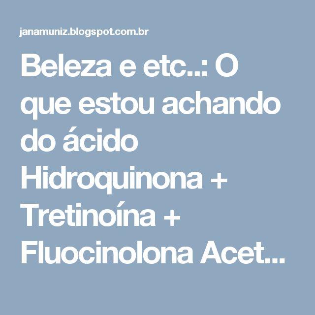 Beleza e etc..: O que estou achando do ácido Hidroquinona + Tretinoína + Fluocinolona Acetonida Creme