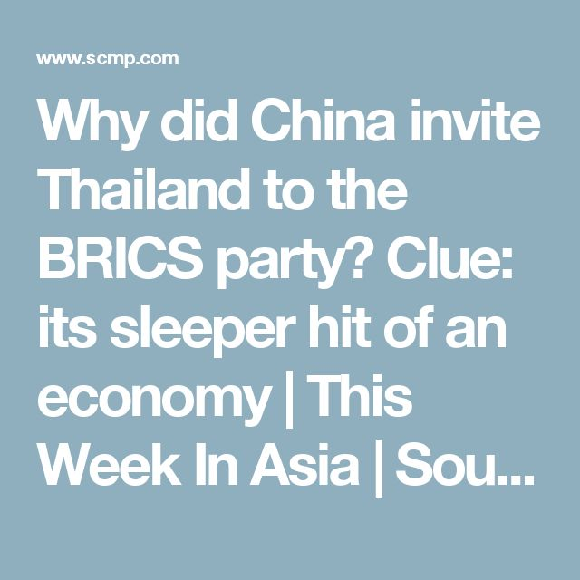 Why did China invite Thailand to the BRICS party? Clue: its sleeper hit of an economy | This Week In Asia | South China Morning Post