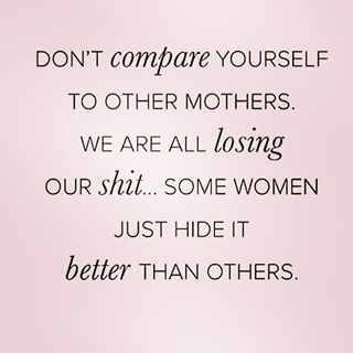 Don't compare yourself to other mothers. We are all losing our shit... Some women just hide it better than others! #motherhood