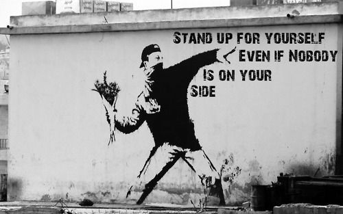 Stand up for yourself even if no one is on your side - Banksy