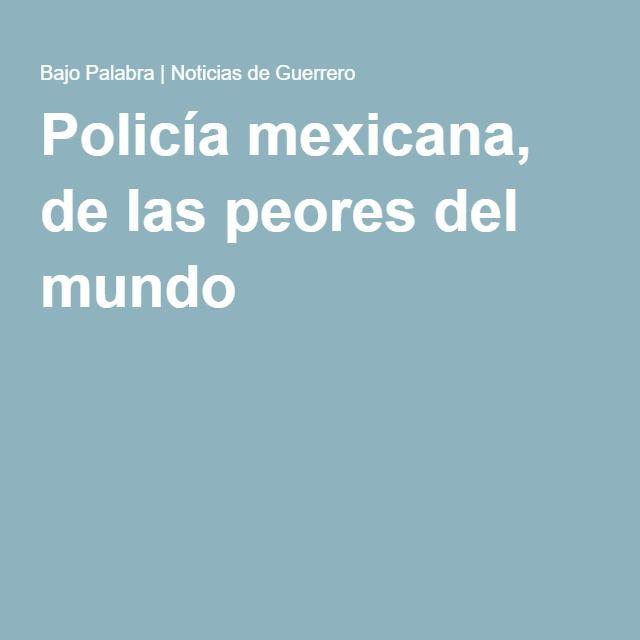 Policía mexicana, de las peores del mundo
