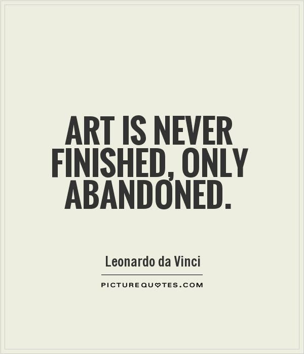 Art is never finished, only abandoned. Picture Quotes.
