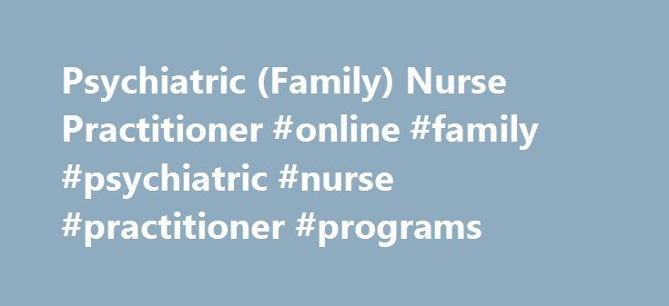 Psychiatric (Family) Nurse Practitioner #online #family #psychiatric #nurse #practitioner #programs http://papua-new-guinea.nef2.com/psychiatric-family-nurse-practitioner-online-family-psychiatric-nurse-practitioner-programs/  # Psychiatric (Family) Nurse Practitioner Psychiatric (Family) Nurse Practitioners provide psychiatric services to children, adolescents, adults as well as mature adults experiencing a continuum of psychiatric illnesses. Program Information This program prepares…