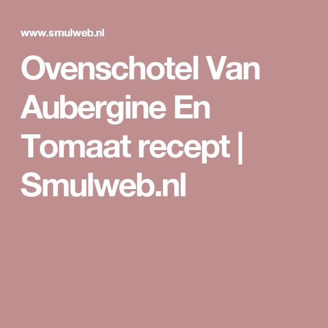 Ovenschotel Van Aubergine En Tomaat recept | Smulweb.nl