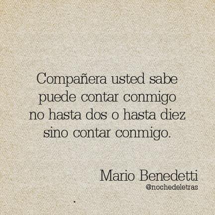 Compañera usted sabe puede contar conmigo no hasta dos o hasta diez sino contar conmigo. Mario Benedetti.