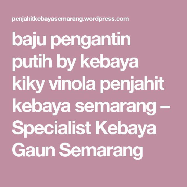 baju pengantin putih by kebaya kiky vinola penjahit kebaya semarang – Specialist Kebaya Gaun Semarang
