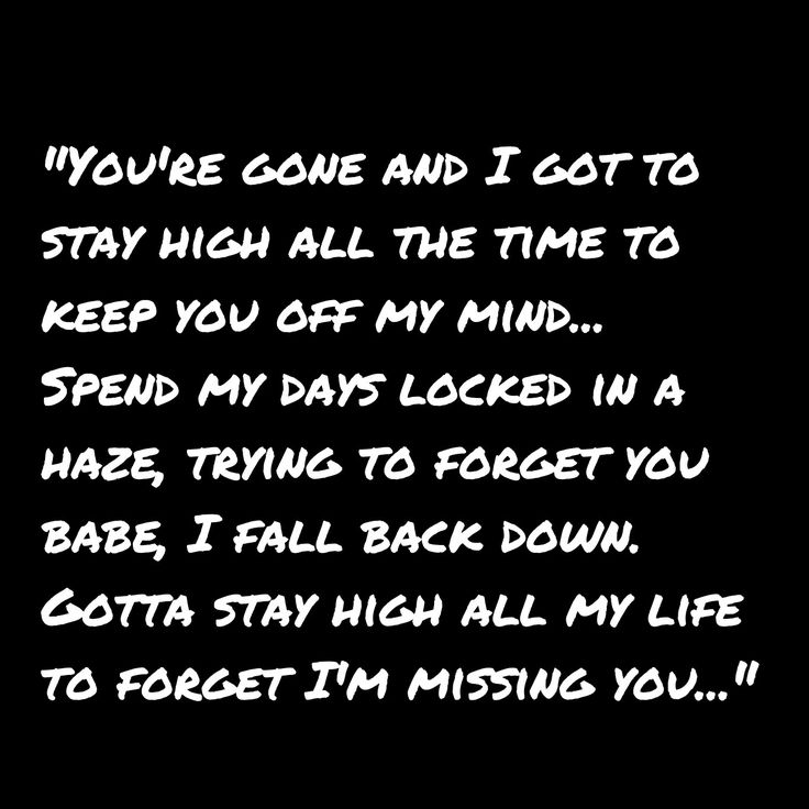 """You're gone and I got to stay high all the time to keep you off my mind... Spend my days locked in a haze, trying to forget you have, I fall back down. Gotta stay high all my life to forget I'm missing you...""  Lyrics from ""Habits (Stay High)"" by Tove Lo."