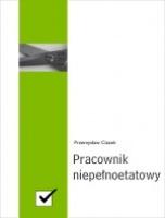 Pracownik niepełnoetatowy / Przemysław Ciszek    Profesjonalnie opracowane zagadnienia związane z zatrudnianiem pracownika w niepełnym wymiarze pracy wraz z wzorami umów.