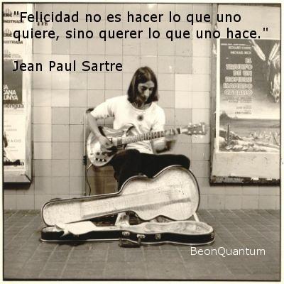 """""""La felicidad no es hacer lo que uno quiere, sino querer lo que uno hace"""". Jean Paul Sastre"""
