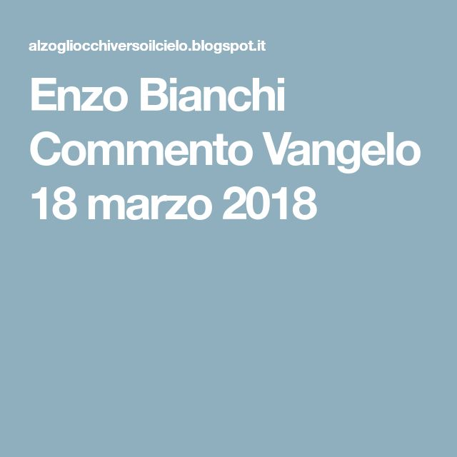 Enzo Bianchi Commento Vangelo 18 marzo 2018