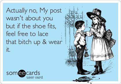 Actually no, My post wasn't about you but if the shoe fits, feel free to lace that bitch up & wear it.
