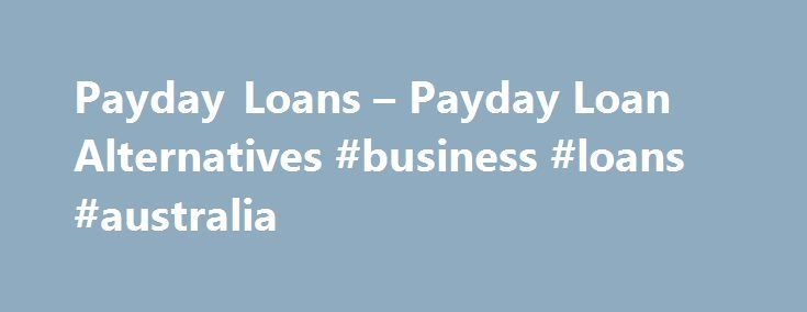 Payday Loans – Payday Loan Alternatives #business #loans #australia http://loan.remmont.com/payday-loans-payday-loan-alternatives-business-loans-australia/  #paydayloans # Payday loans What are payday loans? While payday loans originated as short-term loans that matured when you received your wage, today's definition of payday loans is simply any short-term, unsecured loan. These loans are best used to cover temporary cash setbacks. For example, if your car unexpectedly breaks down, you may…