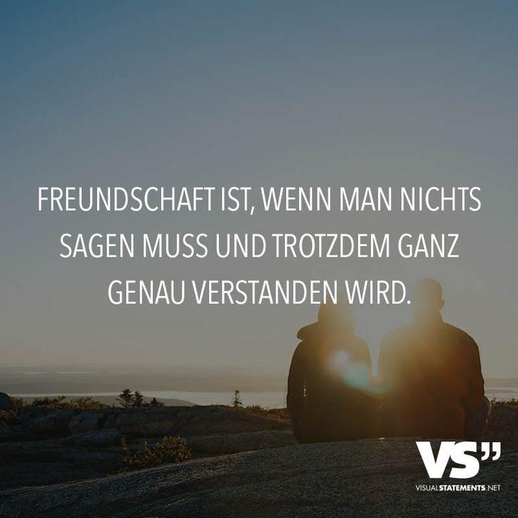 Freundschaft ist, wenn man nichts sagen muss und trotzdem ganz genau verstanden wird.