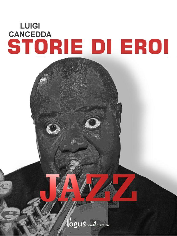 Jazz. Storie di eroi, un saggio musicale, anche da ascoltare, di Luigi Cancedda