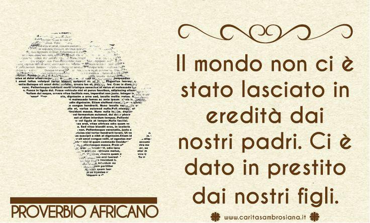Il mondo non ci è stato lasciato in eredità dai nostri padri. Ci è dato in prestito dai nostri figlio. Proverbio africano