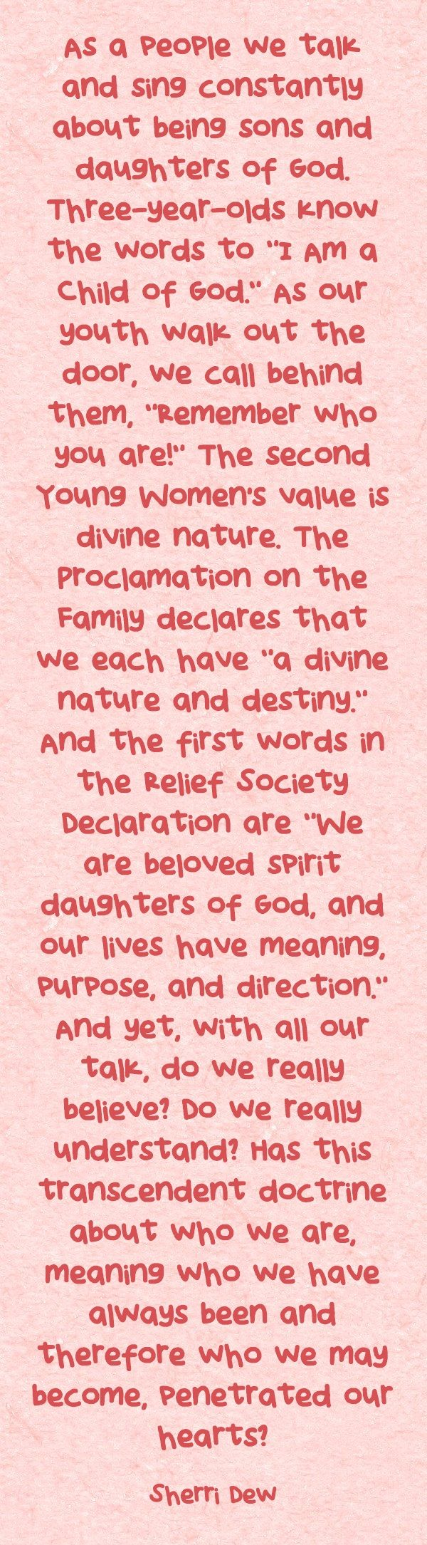 "As a people we talk and sing constantly about being sons and daughters of God. Three-year-olds know the words to ""I Am a Child of God."" As our youth walk out the door, we call behind them, ""Remember who you are!"" The second Young Women's value is divine nature. The Proclamation on the Family declares that we each have ""a divine nature and destiny."" And the first words in the Relief Society Declaration are ""We are beloved spirit daughters of God, and our lives have meaning,..."