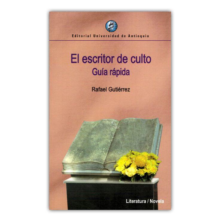 El escritor de culto. Guía rápida  – Rafael Gutiérrez – Universidad de Antioquia www.librosyeditores.com Editores y distribuidores.