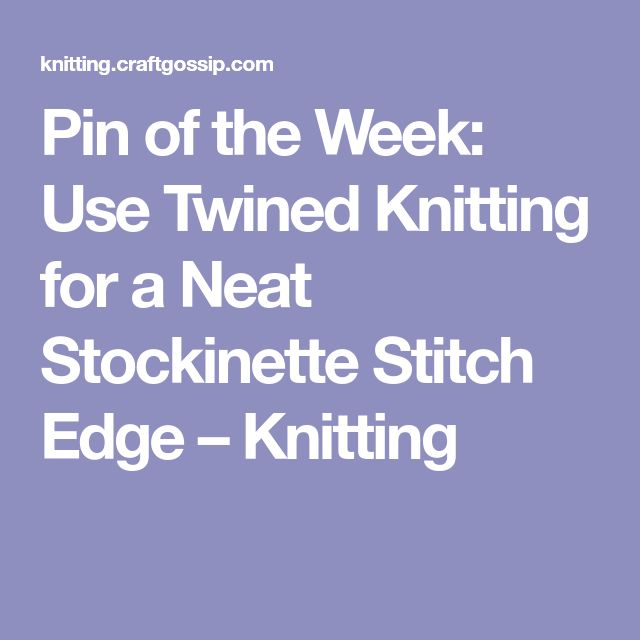 Pin of the Week: Use Twined Knitting for a Neat Stockinette Stitch Edge – Knitting