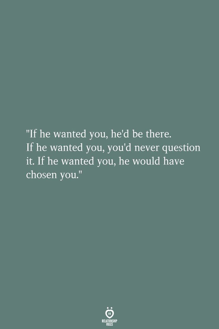 If He Wanted You, He'd Be There. If He Wanted You, You'd Never Question It