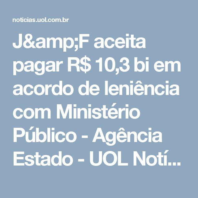 J&F aceita pagar R$ 10,3 bi em acordo de leniência com Ministério Público - Agência Estado - UOL Notícias