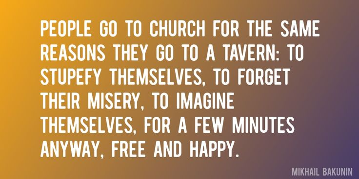 Quote by Mikhail Bakunin => People go to church for the same reasons they go to a tavern: to stupefy themselves, to forget their misery, to imagine themselves, for a few minutes anyway, free and happy.