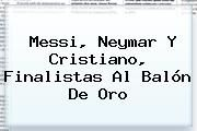 http://tecnoautos.com/wp-content/uploads/imagenes/tendencias/thumbs/messi-neymar-y-cristiano-finalistas-al-balon-de-oro.jpg Balon de Oro. Messi, Neymar y Cristiano, finalistas al Balón de Oro, Enlaces, Imágenes, Videos y Tweets - http://tecnoautos.com/actualidad/balon-de-oro-messi-neymar-y-cristiano-finalistas-al-balon-de-oro/