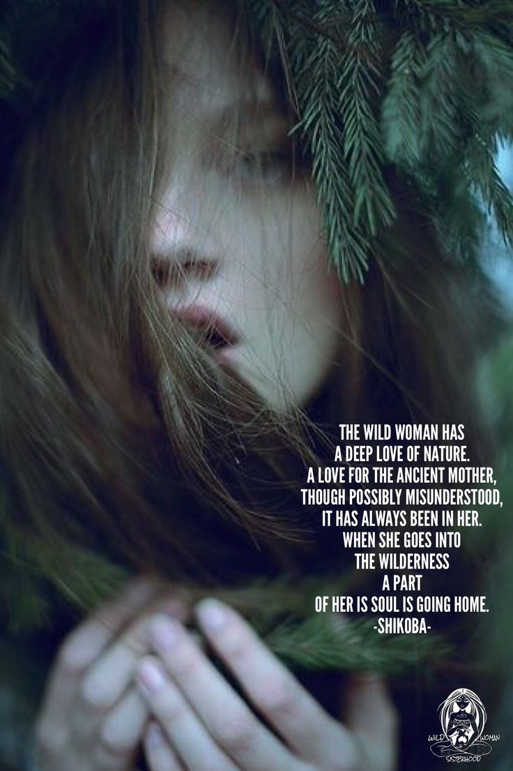 The Wild Woman has a deep love of Nature,  A love for the Ancient Mother, though possibly misunderstood, It has always been in her.  When she goes into the wilderness a part of her is Soul is going home. -Shikoba-  WILD WOMAN SISTERHOOD™
