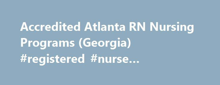 Accredited Atlanta RN Nursing Programs (Georgia) #registered #nurse #programs #in #georgia http://uk.remmont.com/accredited-atlanta-rn-nursing-programs-georgia-registered-nurse-programs-in-georgia/  # Atlanta, Georgia RN Programs RN Programs in Atlanta, Georgia RN programs in Atlanta are available both online and at colleges and universities around the city. They range from associate's degree to baccalaureate degree programs. ADN vs. BSN Degrees Though one does not need more than an…