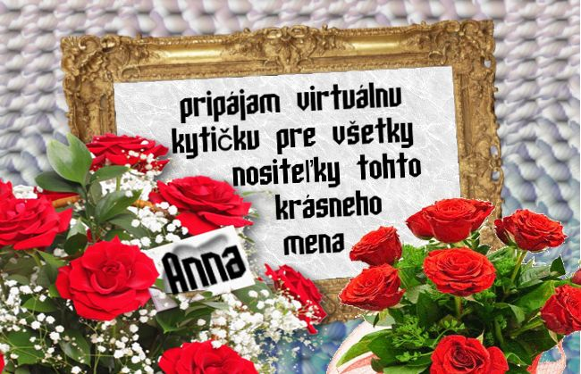 Anna Pripájam virtuálnu kytičku pre všetky nositeľky tohto krásneho mena